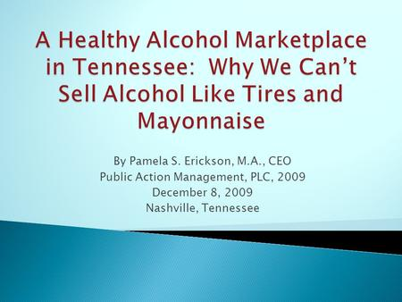 By Pamela S. Erickson, M.A., CEO Public Action Management, PLC, 2009 December 8, 2009 Nashville, Tennessee.