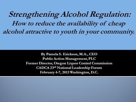 By Pamela S. Erickson, M.A., CEO Public Action Management, PLC Former Director, Oregon Liquor Control Commission CADCA 23 rd National Leadership Forum.