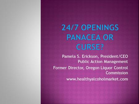 Pamela S. Erickson, President/CEO Public Action Management Former Director, Oregon Liquor Control Commission www.healthyalcoholmarket.com.
