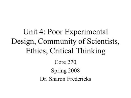Unit 4: Poor Experimental Design, Community of Scientists, Ethics, Critical Thinking Core 270 Spring 2008 Dr. Sharon Fredericks.