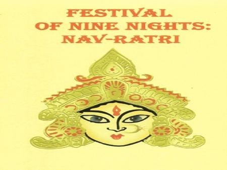 NAV-RATRI NAV-RATRI (nine- nights), is for the nine days when we thank the female principle of nature and the goddesses connected to them. NAV-RATRI (nine-