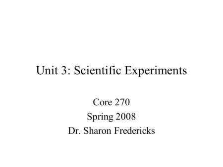 Unit 3: Scientific Experiments Core 270 Spring 2008 Dr. Sharon Fredericks.