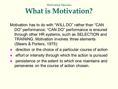 "Motivation Theories What is Motivation? Motivation has to do with ""WILL DO"" rather than ""CAN DO"" performance; ""CAN DO"" performance is ensured through other."