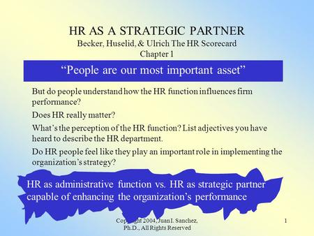 "Copyright 2004, Juan I. Sanchez, Ph.D., All Rights Reserved 1 HR AS A STRATEGIC PARTNER Becker, Huselid, & Ulrich The HR Scorecard Chapter 1 ""People are."