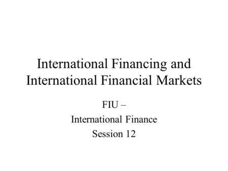 International Financing and International Financial Markets FIU – International Finance Session 12.