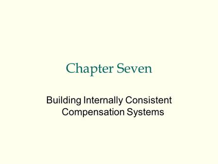 Chapter Seven Building Internally Consistent Compensation Systems.