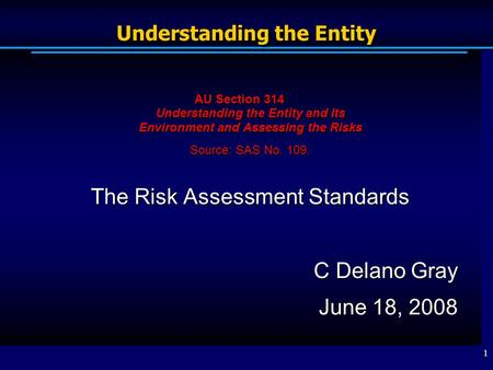 1 Understanding the Entity AU Section 314 Understanding the Entity and Its Environment and Assessing the Risks Source: SAS No. 109. The Risk Assessment.