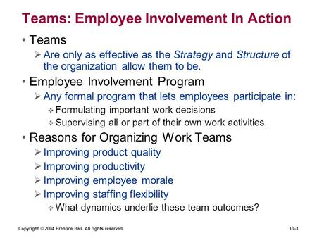 Copyright © 2004 Prentice Hall. All rights reserved.13–1 Teams: Employee Involvement In Action Teams  Are only as effective as the Strategy and Structure.