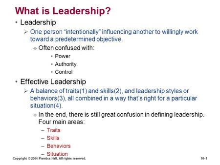 "Copyright © 2004 Prentice Hall. All rights reserved.10–1 What is Leadership? Leadership  One person ""intentionally"" influencing another to willingly work."