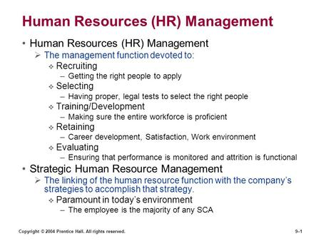 Copyright © 2004 Prentice Hall. All rights reserved.9–1 Human Resources (HR) Management  The management function devoted to:  Recruiting –Getting the.