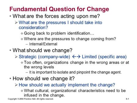 Copyright © 2004 Prentice Hall. All rights reserved.8–1 Fundamental Question for Change What are the forces acting upon me?  What are the pressures I.
