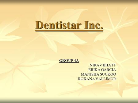 Dentistar Inc. GROUP 4A NIRAV BHATT ERIKA GARCIA MANISHA SUCKOO ROXANA VALLIMOR.