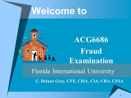 1 Welcome to ACG6686 Fraud Examination Florida International University C. Delano Gray, CFE, CISA, CIA, CBA, CFSA.