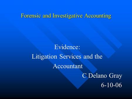 Forensic and Investigative Accounting Evidence: Litigation Services and the Accountant C Delano Gray 6-10-06.