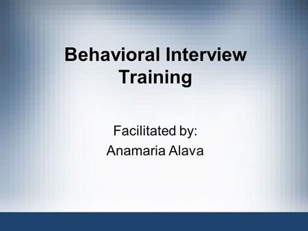Behavioral Interview Training Facilitated by: Anamaria Alava.