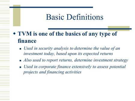 Basic Definitions  TVM is one of the basics of any type of finance Used in security analysis to determine the value of an investment today, based upon.