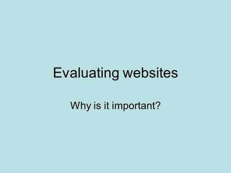 "Evaluating websites Why is it important? No editors, no regulation. ""The Internet is like a raw data stream, an open microphone for every interest group,"