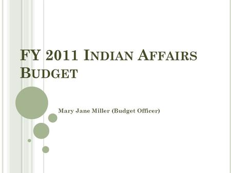 FY 2011 I NDIAN A FFAIRS B UDGET Mary Jane Miller (Budget Officer)