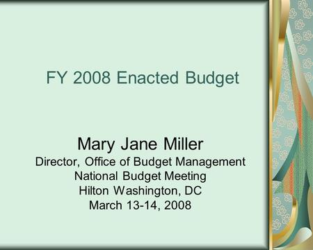 FY 2008 Enacted Budget Mary Jane Miller Director, Office of Budget Management National Budget Meeting Hilton Washington, DC March 13-14, 2008.