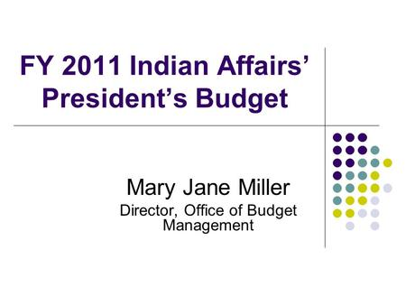 FY 2011 Indian Affairs' President's Budget Mary Jane Miller Director, Office of Budget Management.
