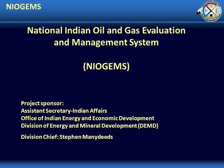 NIOGEMS Project sponsor: Assistant Secretary-Indian Affairs Office of Indian Energy and Economic Development Division of Energy and Mineral Development.