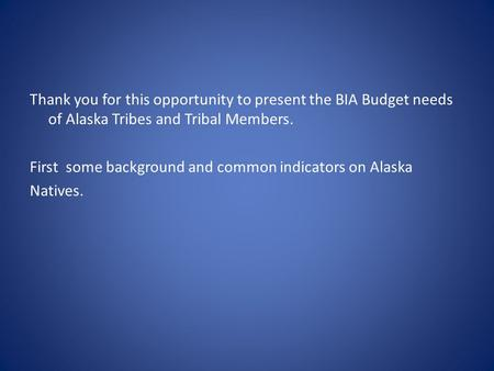 Thank you for this opportunity to present the BIA Budget needs of Alaska Tribes and Tribal Members. First some background and common indicators on Alaska.
