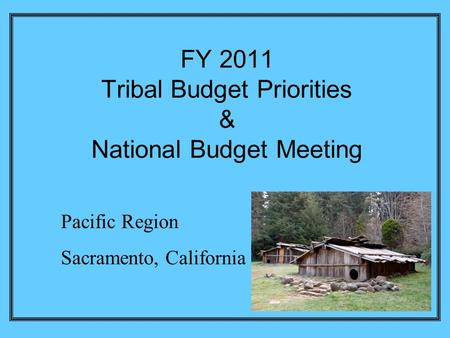 FY 2011 Tribal Budget Priorities & National Budget Meeting Pacific Region Sacramento, California.