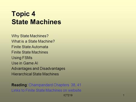 ICT2191 Topic 4 State Machines Why State Machines? What is a State Machine? Finite State Automata Finite State Machines Using FSMs Use in Game AI Advantages.