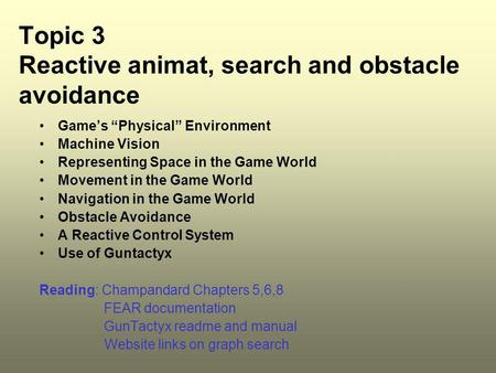 "Topic 3 Reactive animat, search and obstacle avoidance Game's ""Physical"" Environment Machine Vision Representing Space in the Game World Movement in the."