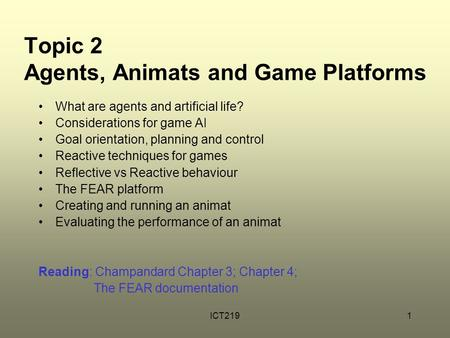 ICT2191 Topic 2 Agents, Animats and Game Platforms What are agents and artificial life? Considerations for game AI Goal orientation, planning and control.