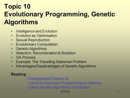ICT2191 Topic 10 Evolutionary Programming, Genetic Algorithms Intelligence and Evolution Evolution as Optimisation Sexual Reproduction Evolutionary Computation.