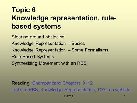 ICT2191 Topic 6 Knowledge representation, rule- based systems Steering around obstacles Knowledge Representation – Basics Knowledge Representation – Some.