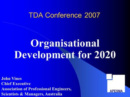 TDA Conference 2007 Organisational Development for 2020 APESMA John Vines Chief Executive Association of Professional Engineers, Scientists & Managers,