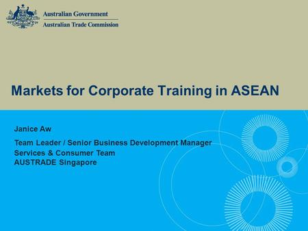 Markets for Corporate Training in ASEAN Janice Aw Team Leader / Senior Business Development Manager Services & Consumer Team AUSTRADE Singapore.