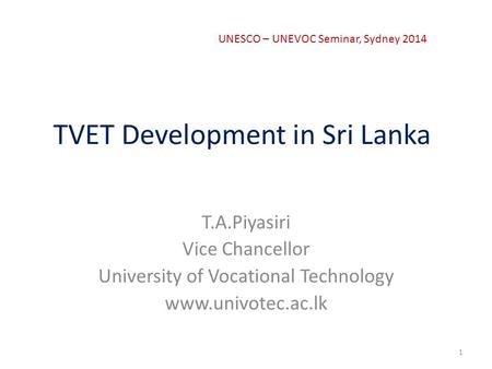 TVET Development in Sri Lanka T.A.Piyasiri Vice Chancellor University of Vocational Technology www.univotec.ac.lk 1 UNESCO – UNEVOC Seminar, Sydney 2014.
