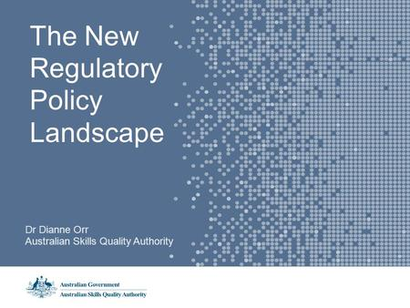 The New Regulatory Policy Landscape Dr Dianne Orr Australian Skills Quality Authority.