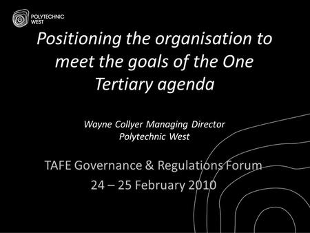 Positioning the organisation to meet the goals of the One Tertiary agenda Wayne Collyer Managing Director Polytechnic West TAFE Governance & Regulations.