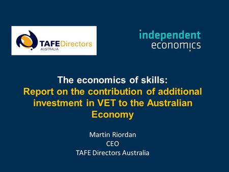 The economics of skills: Report on the contribution of additional investment in VET to the Australian Economy Martin Riordan CEO TAFE Directors Australia.