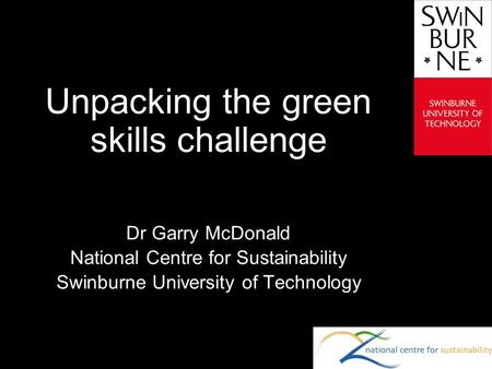 Text line Unpacking the green skills challenge Dr Garry McDonald National Centre for Sustainability Swinburne University of Technology.