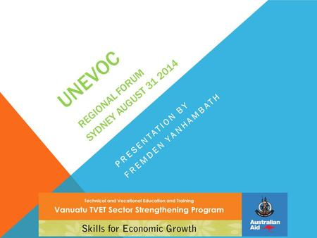 UNEVOC REGIONAL FORUM SYDNEY AUGUST 31 2014 PRESENTATION BY FREMDEN YANHAMBATH.