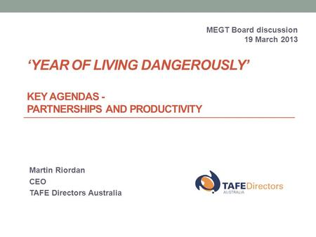 'YEAR OF LIVING DANGEROUSLY' KEY AGENDAS - PARTNERSHIPS AND PRODUCTIVITY Martin Riordan CEO TAFE Directors Australia MEGT Board discussion 19 March 2013.