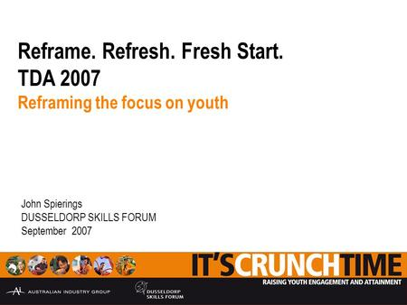 Reframe. Refresh. Fresh Start. TDA 2007 Reframing the focus on youth John Spierings DUSSELDORP SKILLS FORUM September 2007.