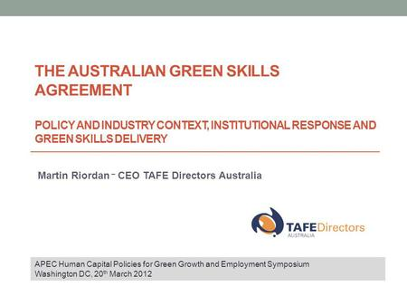 THE AUSTRALIAN GREEN SKILLS AGREEMENT POLICY AND INDUSTRY CONTEXT, INSTITUTIONAL RESPONSE AND GREEN SKILLS DELIVERY Martin Riordan – CEO TAFE Directors.