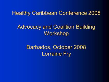 Healthy Caribbean Conference 2008 Advocacy and Coalition Building Workshop Barbados, October 2008 Lorraine Fry.