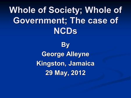 Whole of Society; Whole of Government; The case of NCDs By George Alleyne Kingston, Jamaica 29 May, 2012.