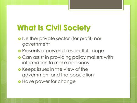 What Is Civil Society  Neither private sector (for profit) nor government  Presents a powerful respectful image  Can assist in providing policy makers.