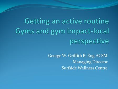 George W. Griffith B. Eng ACSM Managing Director Surfside Wellness Centre.