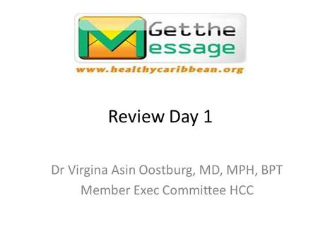 Review Day 1 Dr Virgina Asin Oostburg, MD, MPH, BPT Member Exec Committee HCC.
