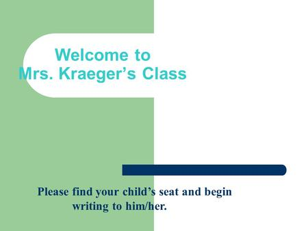 Welcome to Mrs. Kraeger's Class Please find your child's seat and begin writing to him/her.