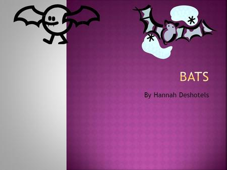 By Hannah Deshotels. There are more than 900 types of bats. My favorite bat is the little brown bat.